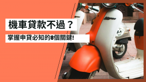 Read more about the article 機車貸款不過? 掌握申貸必知的8個關鍵!
